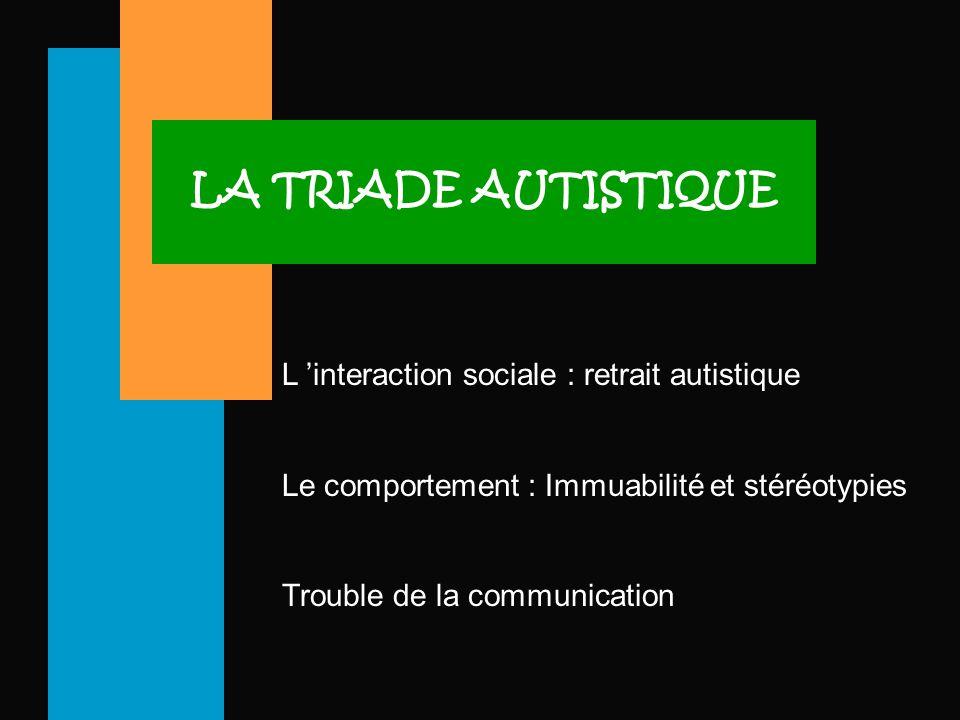 LA TRIADE AUTISTIQUE L 'interaction sociale : retrait autistique Le comportement : Immuabilité et stéréotypies Trouble de la communication