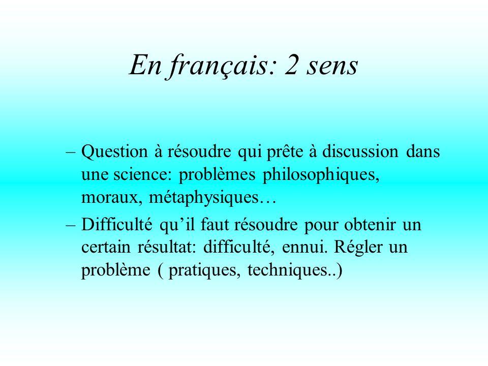 En français: 2 sens –Question à résoudre qui prête à discussion dans une science: problèmes philosophiques, moraux, métaphysiques… –Difficulté qu'il faut résoudre pour obtenir un certain résultat: difficulté, ennui.