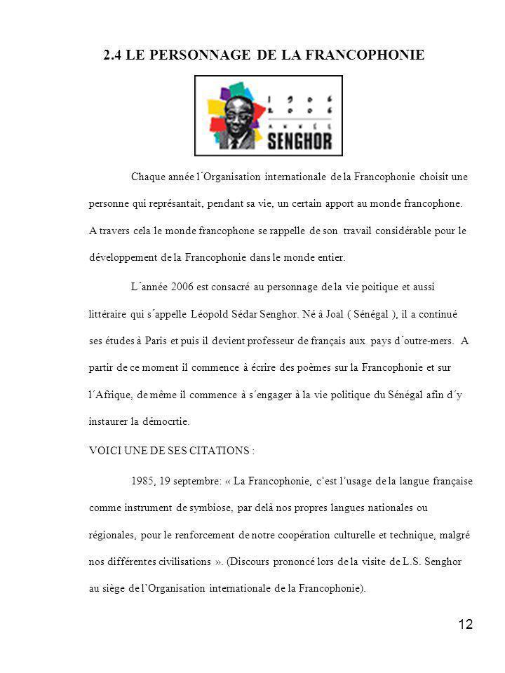 12 2.4 LE PERSONNAGE DE LA FRANCOPHONIE Chaque année l´Organisation internationale de la Francophonie choisit une personne qui représantait, pendant sa vie, un certain apport au monde francophone.