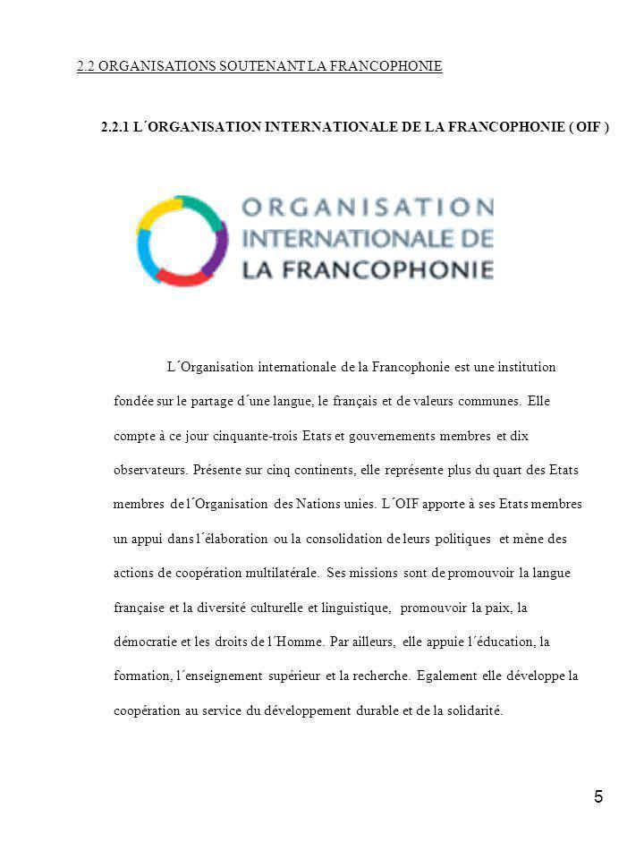 5 2.2 ORGANISATIONS SOUTENANT LA FRANCOPHONIE 2.2.1 L´ORGANISATION INTERNATIONALE DE LA FRANCOPHONIE ( OIF ) L´Organisation internationale de la Francophonie est une institution fondée sur le partage d´une langue, le français et de valeurs communes.