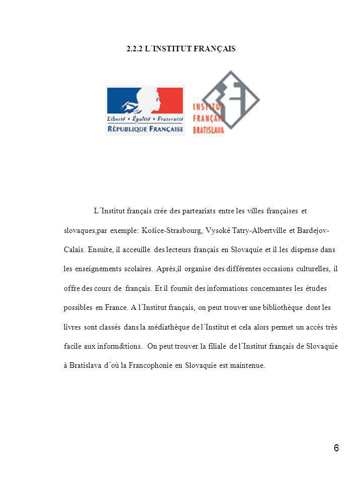 6 2.2.2 L´INSTITUT FRANÇAIS L´Institut français crée des parteariats entre les villes françaises et slovaques,par exemple: Košice-Strasbourg, Vysoké Tatry-Albertville et Bardejov- Calais.