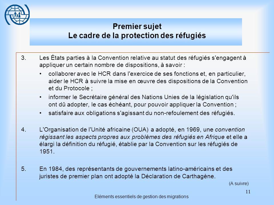 11 Eléments essentiels de gestion des migrations Premier sujet Le cadre de la protection des réfugiés 3.Les États parties à la Convention relative au statut des réfugiés s engagent à appliquer un certain nombre de dispositions, à savoir : collaborer avec le HCR dans l exercice de ses fonctions et, en particulier, aider le HCR à suivre la mise en œuvre des dispositions de la Convention et du Protocole ; informer le Secrétaire général des Nations Unies de la législation qu ils ont dû adopter, le cas échéant, pour pouvoir appliquer la Convention ; satisfaire aux obligations s agissant du non-refoulement des réfugiés.