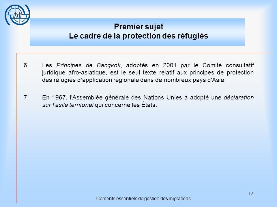 12 Eléments essentiels de gestion des migrations Premier sujet Le cadre de la protection des réfugiés 6.Les Principes de Bangkok, adoptés en 2001 par le Comité consultatif juridique afro-asiatique, est le seul texte relatif aux principes de protection des réfugiés d'application régionale dans de nombreux pays d Asie.