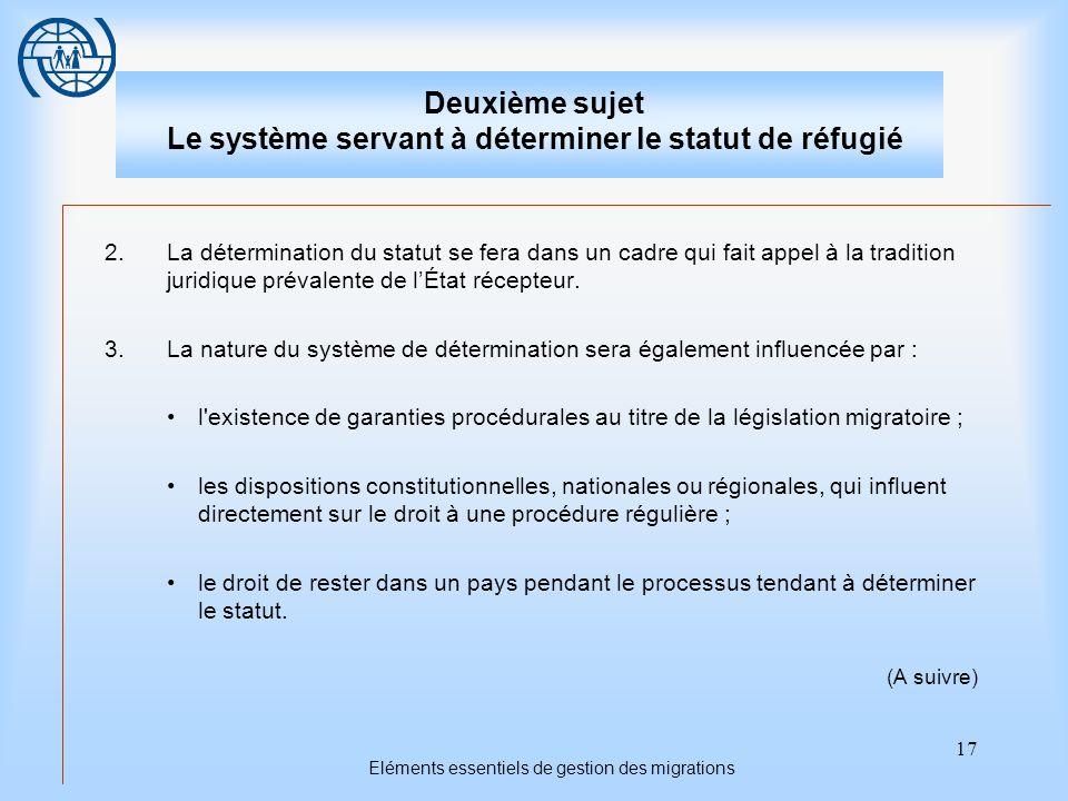 17 Eléments essentiels de gestion des migrations Deuxième sujet Le système servant à déterminer le statut de réfugié 2.La détermination du statut se fera dans un cadre qui fait appel à la tradition juridique prévalente de l'État récepteur.