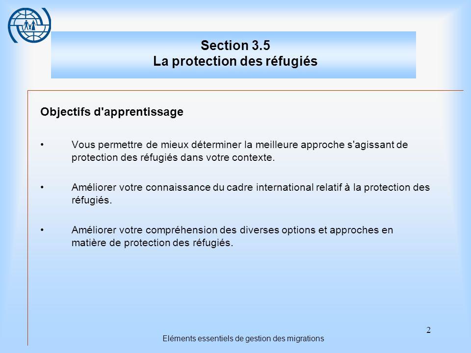 2 Eléments essentiels de gestion des migrations Section 3.5 La protection des réfugiés Objectifs d apprentissage Vous permettre de mieux déterminer la meilleure approche s agissant de protection des réfugiés dans votre contexte.