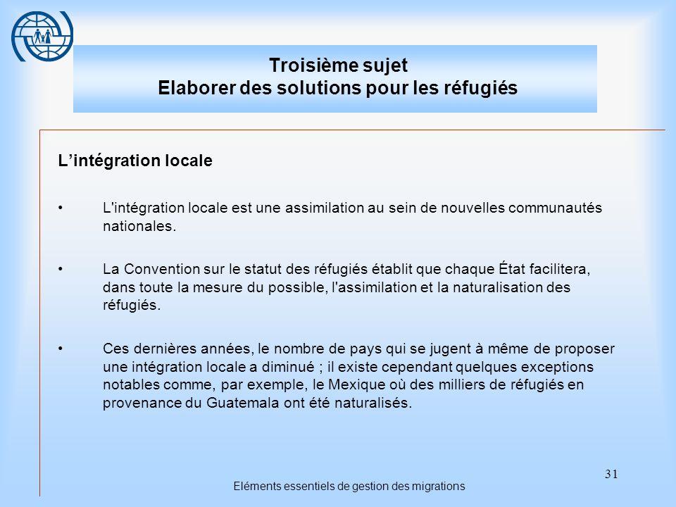 31 Eléments essentiels de gestion des migrations Troisième sujet Elaborer des solutions pour les réfugiés L'intégration locale L intégration locale est une assimilation au sein de nouvelles communautés nationales.