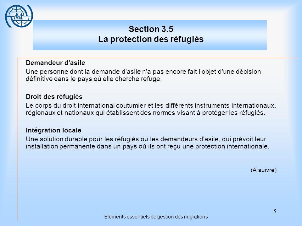 5 Eléments essentiels de gestion des migrations Section 3.5 La protection des réfugiés Demandeur d asile Une personne dont la demande d asile n a pas encore fait l objet d une décision définitive dans le pays où elle cherche refuge.