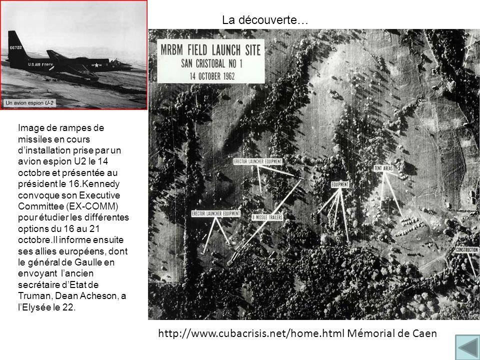Image de rampes de missiles en cours d'installation prise par un avion espion U2 le 14 octobre et présentée au président le 16.Kennedy convoque son Executive Committee (EX-COMM) pour étudier les différentes options du 16 au 21 octobre.Il informe ensuite ses allies européens, dont le général de Gaulle en envoyant l'ancien secrétaire d'Etat de Truman, Dean Acheson, a l'Elysée le 22.