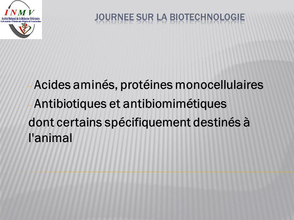 - Acides aminés, protéines monocellulaires - Antibiotiques et antibiomimétiques dont certains spécifiquement destinés à l'animal