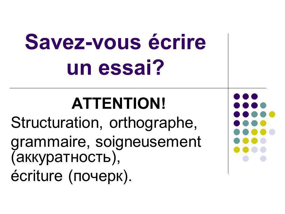 Savez-vous écrire un essai? ATTENTION! Structuration, orthographe, grammaire, soigneusement (аккуратность), écriture (почерк).