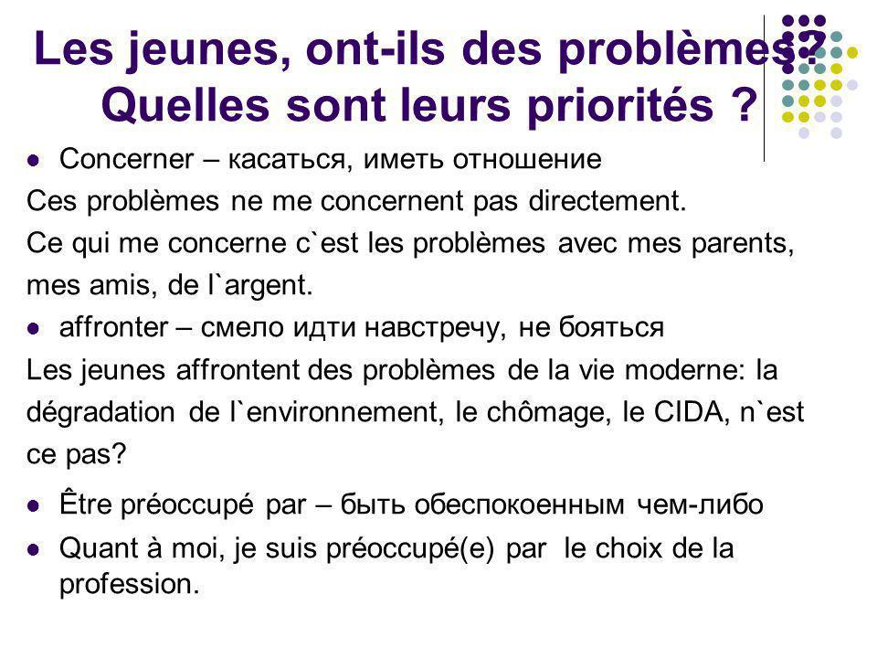 Les jeunes, ont-ils des problèmes? Quelles sont leurs priorités ? Concerner – касаться, иметь отношение Ces problèmes ne me concernent pas directement