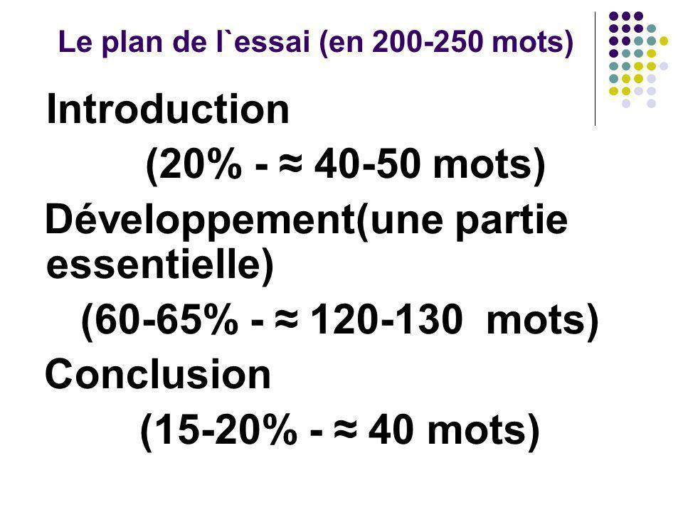 Le plan de l`essai (en 200-250 mots) Introduction (20% - ≈ 40-50 mots) Développement(une partie essentielle) (60-65% - ≈ 120-130 mots) Conclusion (15-