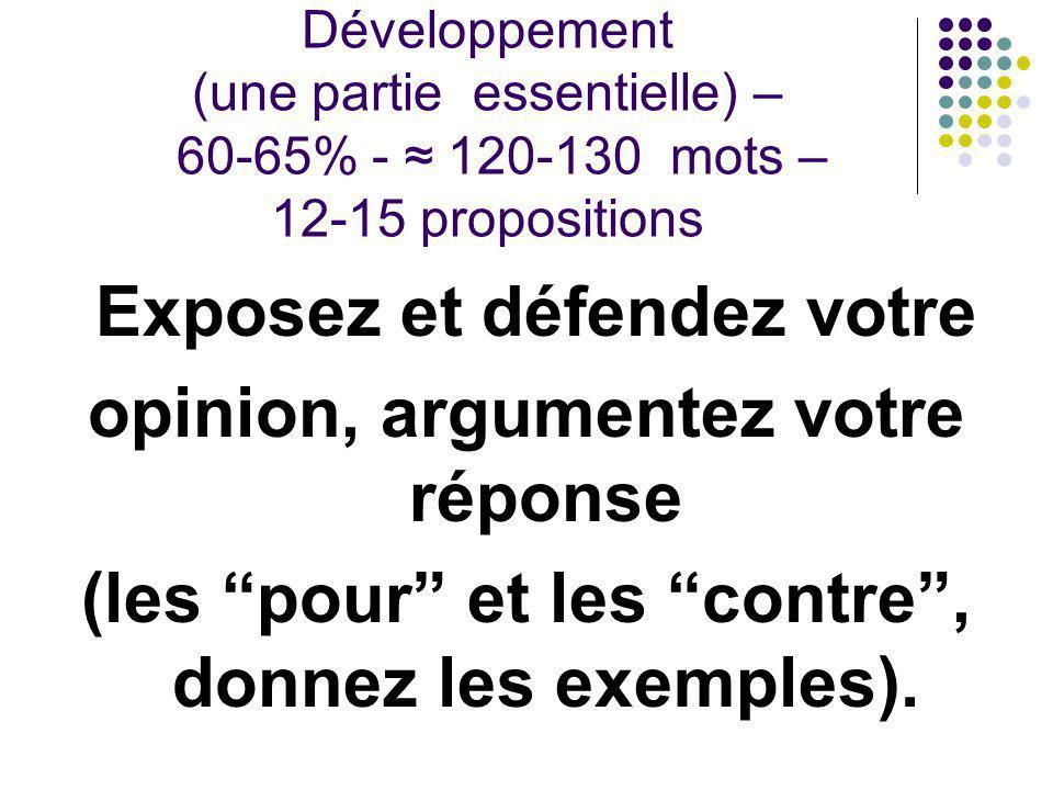 Développement (une partie essentielle) – 60-65% - ≈ 120-130 mots – 12-15 propositions Exposez et défendez votre opinion, argumentez votre réponse (les