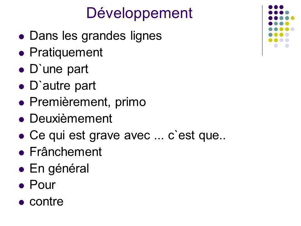 Développement Dans les grandes lignes Pratiquement D`une part D`autre part Premièrement, primo Deuxièmement Ce qui est grave avec... c`est que.. Frânc