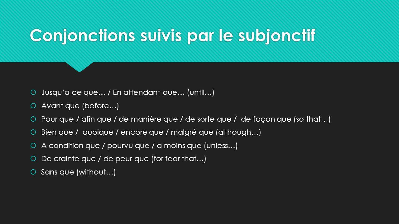 Conjonctions suivis par le subjonctif  Jusqu'a ce que… / En attendant que… (until…)  Avant que (before…)  Pour que / afin que / de manière que / de