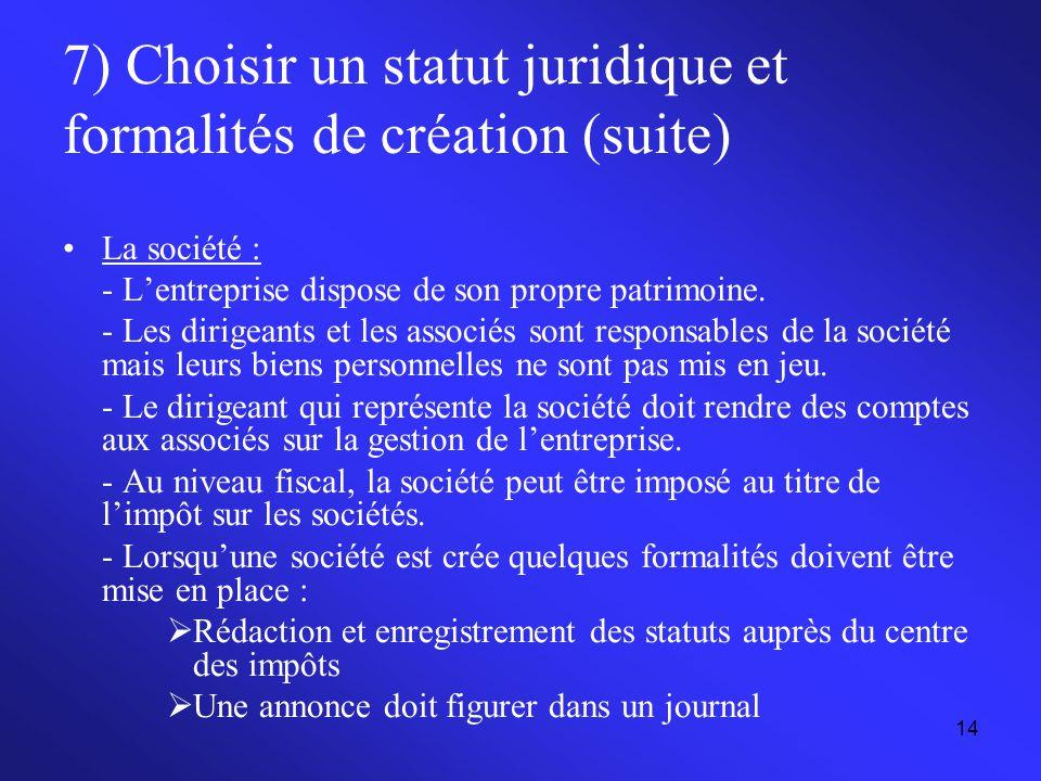 14 7) Choisir un statut juridique et formalités de création (suite) La société : - L'entreprise dispose de son propre patrimoine. - Les dirigeants et