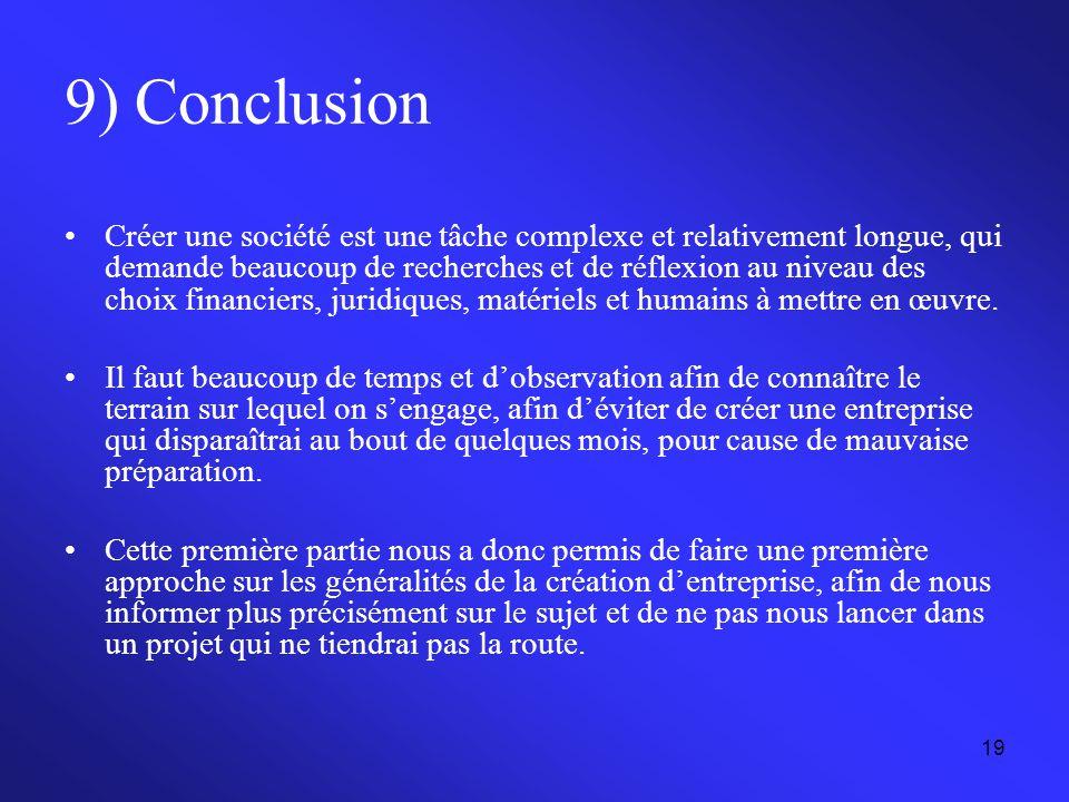 19 9) Conclusion Créer une société est une tâche complexe et relativement longue, qui demande beaucoup de recherches et de réflexion au niveau des cho