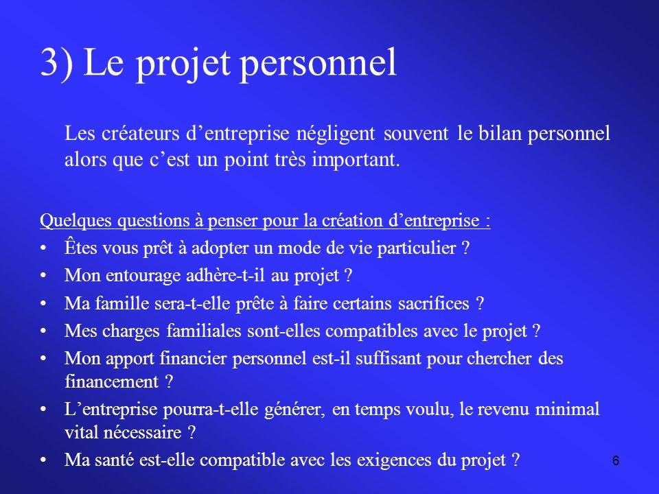 6 3) Le projet personnel Les créateurs d'entreprise négligent souvent le bilan personnel alors que c'est un point très important. Quelques questions à