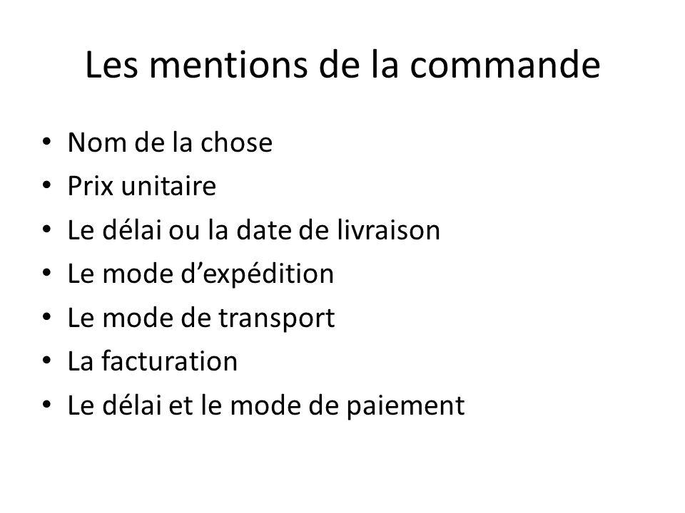 Les mentions de la commande Nom de la chose Prix unitaire Le délai ou la date de livraison Le mode d'expédition Le mode de transport La facturation Le