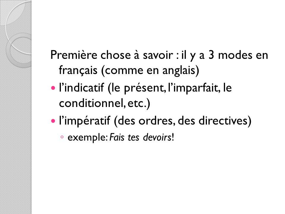 Première chose à savoir : il y a 3 modes en français (comme en anglais) l'indicatif (le présent, l'imparfait, le conditionnel, etc.) l'impératif (des ordres, des directives) ◦ exemple: Fais tes devoirs!