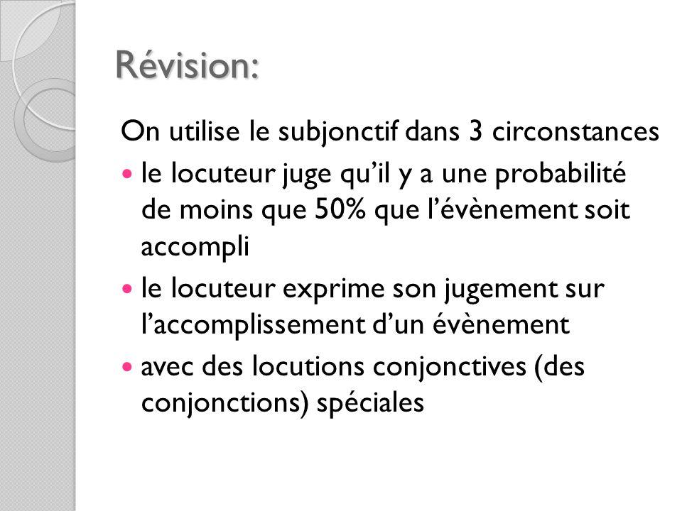 Révision: On utilise le subjonctif dans 3 circonstances le locuteur juge qu'il y a une probabilité de moins que 50% que l'évènement soit accompli le locuteur exprime son jugement sur l'accomplissement d'un évènement avec des locutions conjonctives (des conjonctions) spéciales
