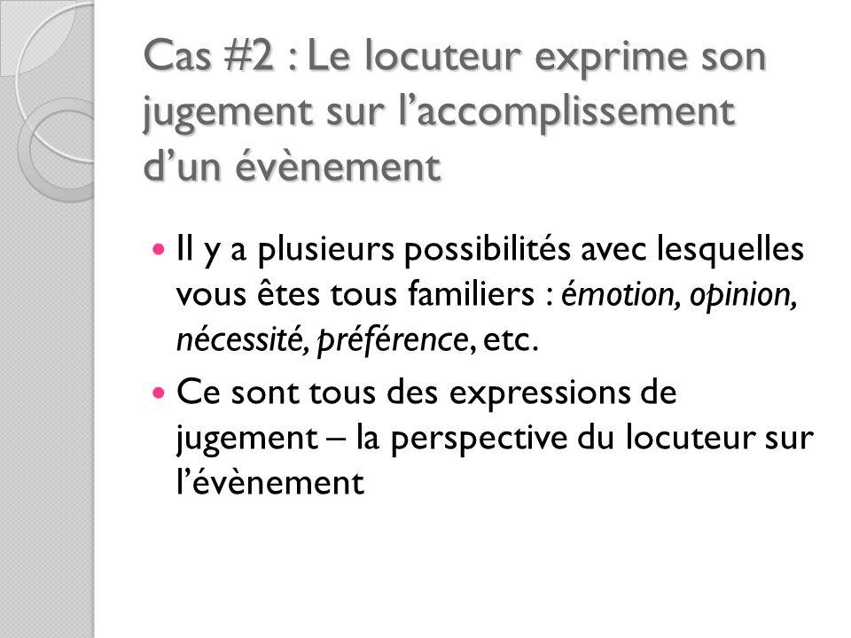 Cas #2 : Le locuteur exprime son jugement sur l'accomplissement d'un évènement Il y a plusieurs possibilités avec lesquelles vous êtes tous familiers : émotion, opinion, nécessité, préférence, etc.