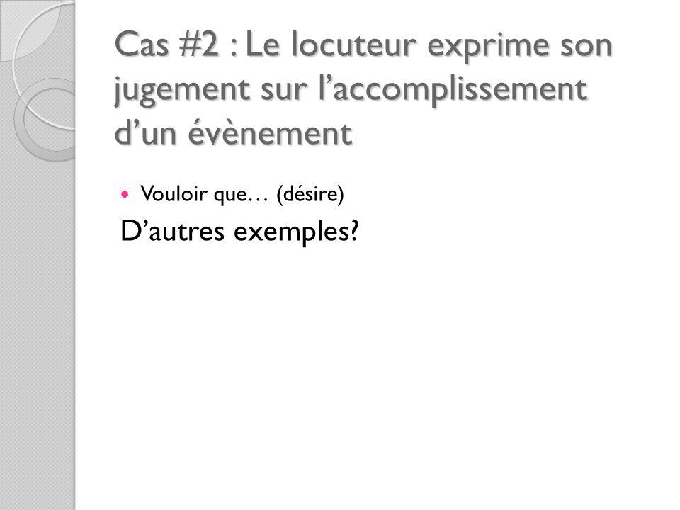 Cas #2 : Le locuteur exprime son jugement sur l'accomplissement d'un évènement Vouloir que… (désire) D'autres exemples