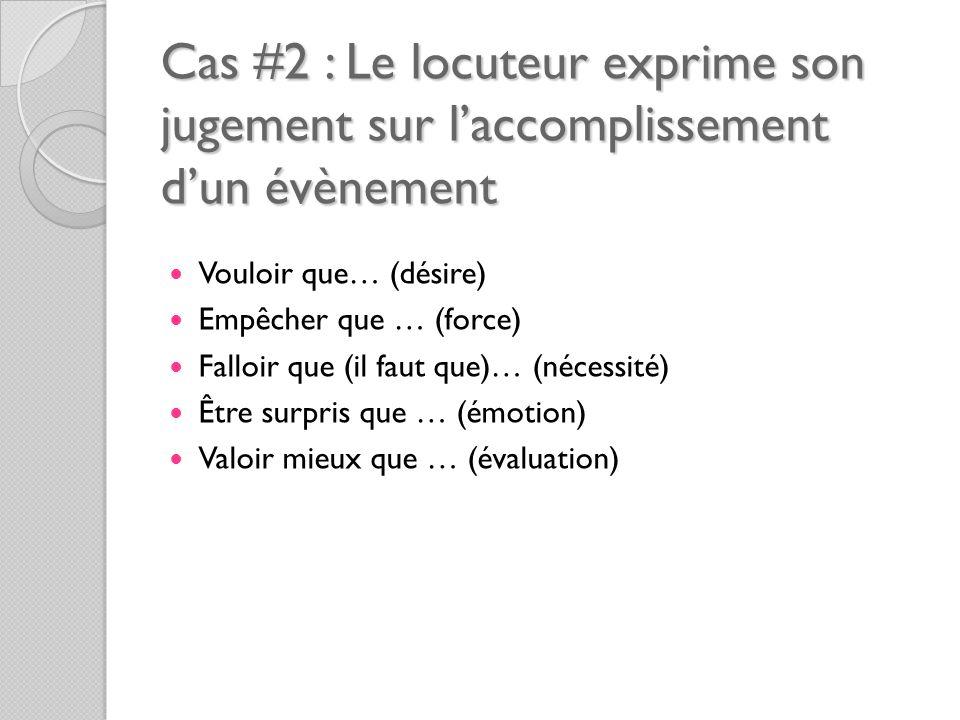 Cas #2 : Le locuteur exprime son jugement sur l'accomplissement d'un évènement Vouloir que… (désire) Empêcher que … (force) Falloir que (il faut que)… (nécessité) Être surpris que … (émotion) Valoir mieux que … (évaluation)