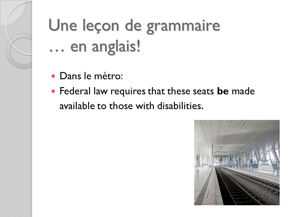 Une leçon de grammaire … en anglais! Dans le métro: Federal law requires that these seats be made available to those with disabilities.