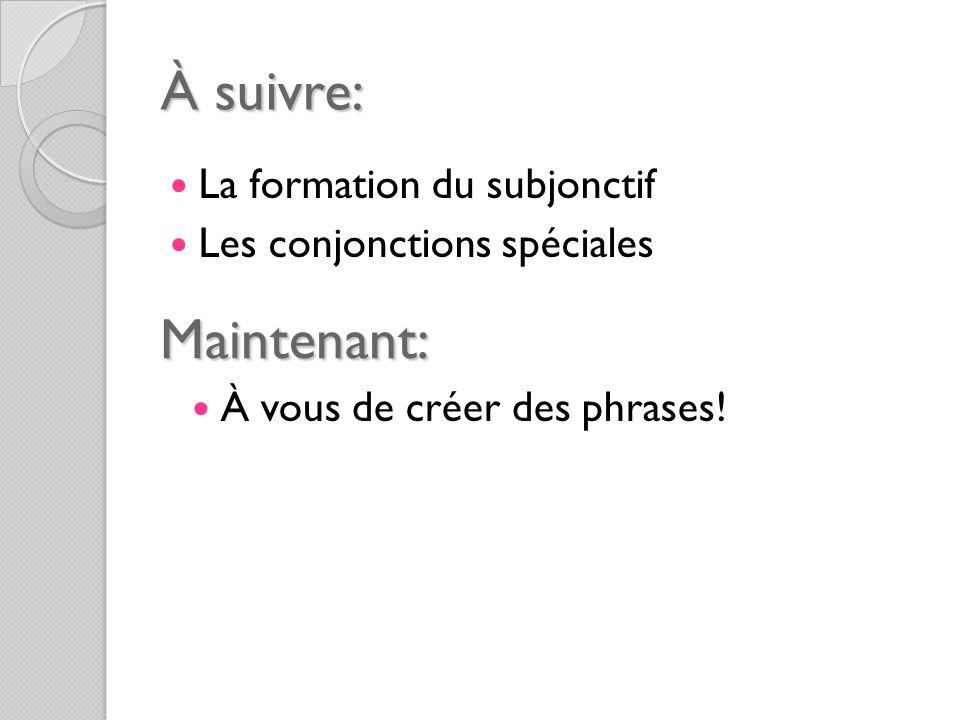 À suivre: La formation du subjonctif Les conjonctions spéciales Maintenant: À vous de créer des phrases!