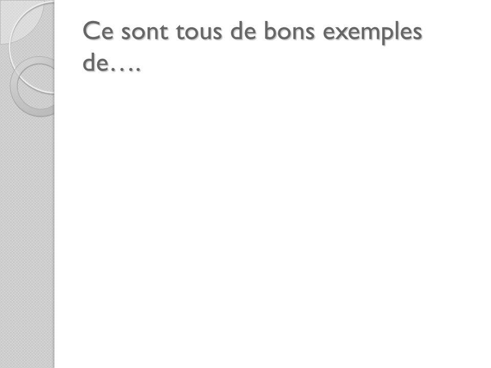 Ce sont tous de bons exemples de….