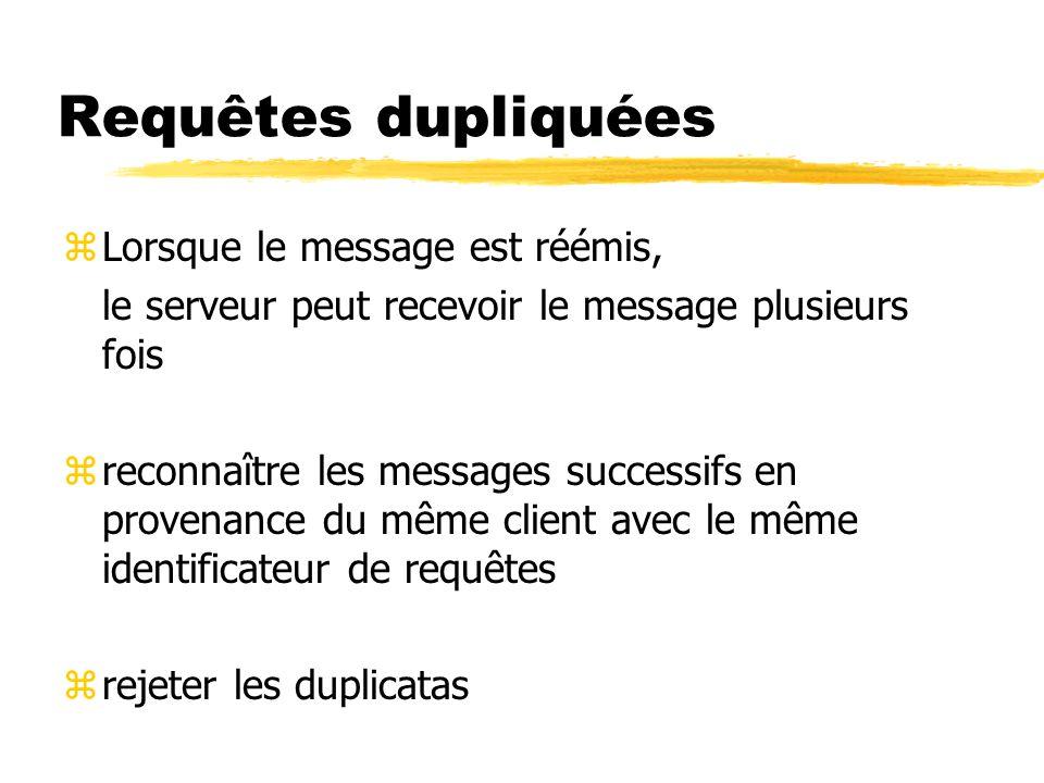 Requêtes dupliquées zLorsque le message est réémis, le serveur peut recevoir le message plusieurs fois zreconnaître les messages successifs en provenance du même client avec le même identificateur de requêtes zrejeter les duplicatas