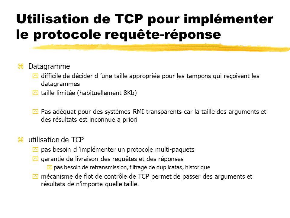 Utilisation de TCP pour implémenter le protocole requête-réponse zDatagramme ydifficile de décider d 'une taille appropriée pour les tampons qui reçoivent les datagrammes ytaille limitée (habituellement 8Kb) yPas adéquat pour des systèmes RMI transparents car la taille des arguments et des résultats est inconnue a priori zutilisation de TCP ypas besoin d 'implémenter un protocole multi-paquets ygarantie de livraison des requêtes et des réponses xpas besoin de retransmission, filtrage de duplicatas, historique ymécanisme de flot de contrôle de TCP permet de passer des arguments et résultats de n'importe quelle taille.