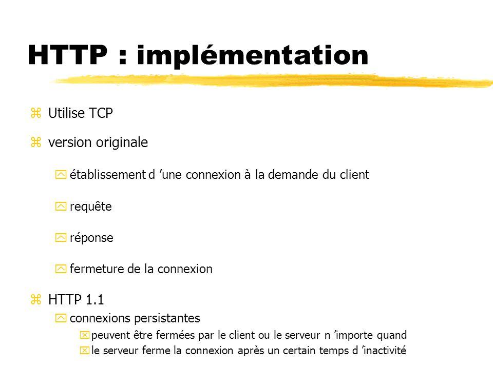 zUtilise TCP zversion originale yétablissement d 'une connexion à la demande du client yrequête yréponse yfermeture de la connexion zHTTP 1.1 yconnexions persistantes xpeuvent être fermées par le client ou le serveur n 'importe quand xle serveur ferme la connexion après un certain temps d 'inactivité HTTP : implémentation