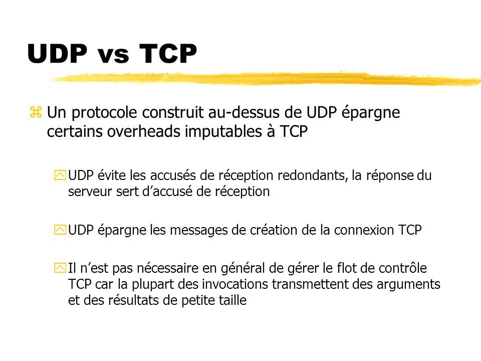 UDP vs TCP zUn protocole construit au-dessus de UDP épargne certains overheads imputables à TCP yUDP évite les accusés de réception redondants, la réponse du serveur sert d'accusé de réception yUDP épargne les messages de création de la connexion TCP yIl n'est pas nécessaire en général de gérer le flot de contrôle TCP car la plupart des invocations transmettent des arguments et des résultats de petite taille