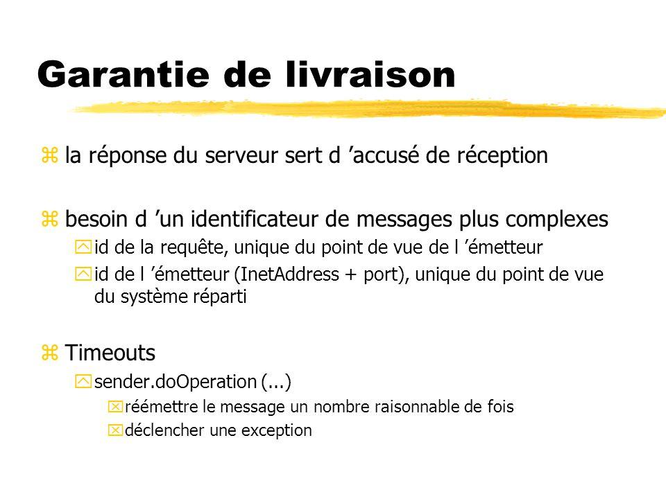 Garantie de livraison zla réponse du serveur sert d 'accusé de réception zbesoin d 'un identificateur de messages plus complexes yid de la requête, unique du point de vue de l 'émetteur yid de l 'émetteur (InetAddress + port), unique du point de vue du système réparti zTimeouts ysender.doOperation (...) xréémettre le message un nombre raisonnable de fois xdéclencher une exception