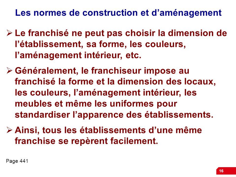 16 Les normes de construction et d'aménagement  Le franchisé ne peut pas choisir la dimension de l'établissement, sa forme, les couleurs, l'aménagement intérieur, etc.