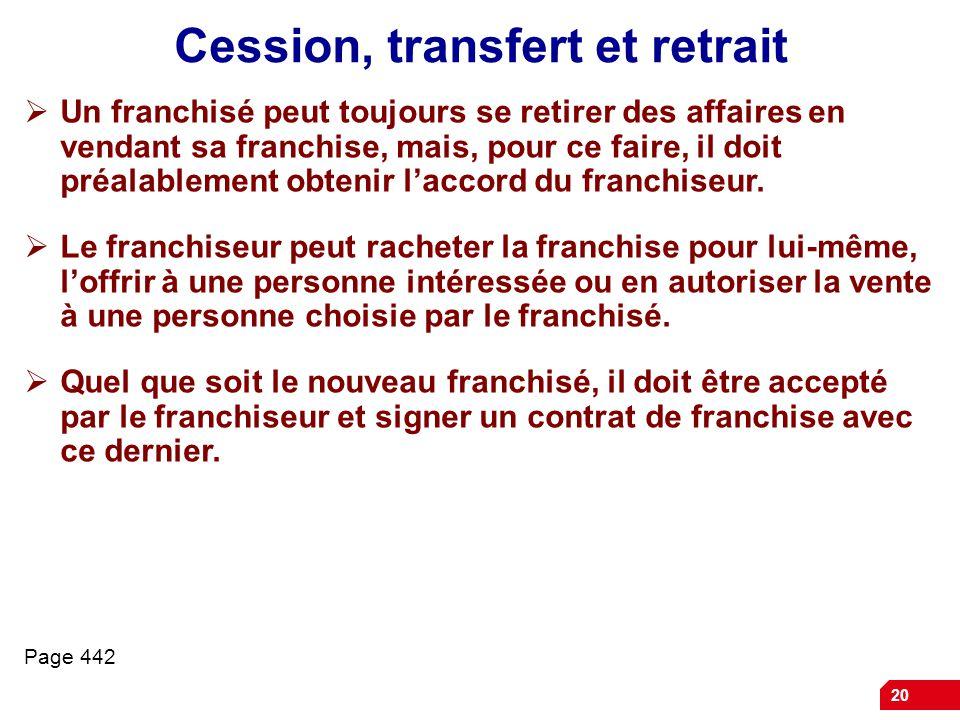 20 Cession, transfert et retrait  Un franchisé peut toujours se retirer des affaires en vendant sa franchise, mais, pour ce faire, il doit préalablement obtenir l'accord du franchiseur.