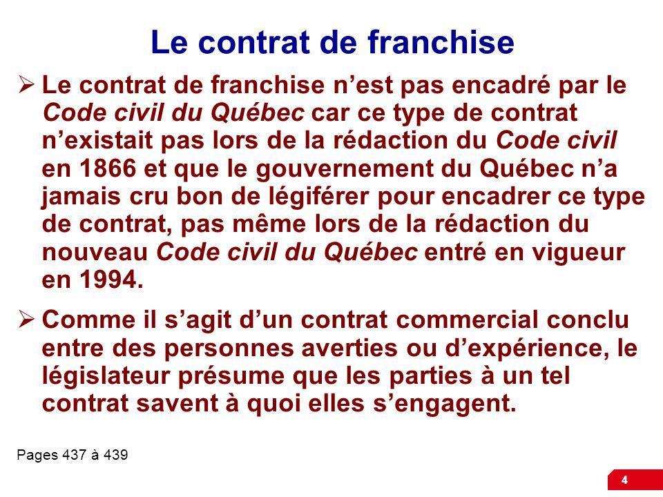 4 Le contrat de franchise  Le contrat de franchise n'est pas encadré par le Code civil du Québec car ce type de contrat n'existait pas lors de la rédaction du Code civil en 1866 et que le gouvernement du Québec n'a jamais cru bon de légiférer pour encadrer ce type de contrat, pas même lors de la rédaction du nouveau Code civil du Québec entré en vigueur en 1994.