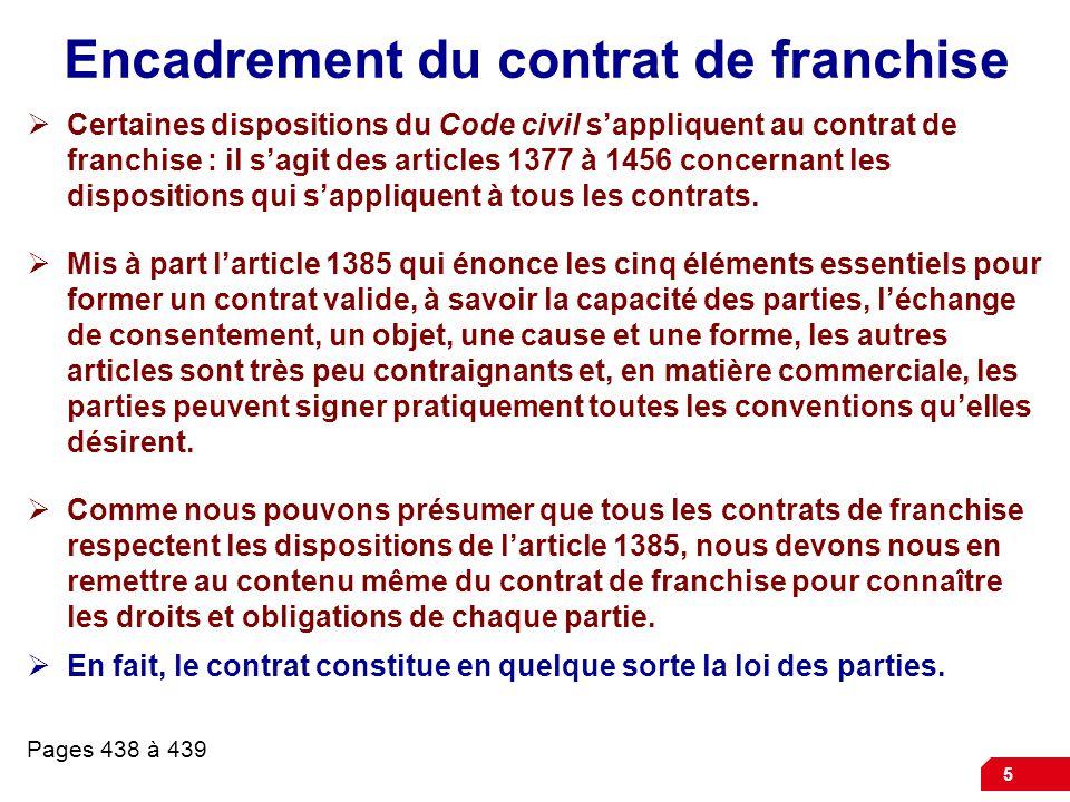 5 Encadrement du contrat de franchise  Certaines dispositions du Code civil s'appliquent au contrat de franchise : il s'agit des articles 1377 à 1456 concernant les dispositions qui s'appliquent à tous les contrats.