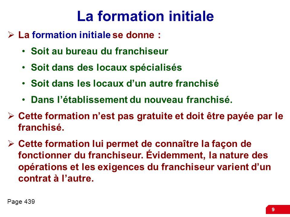 9 La formation initiale  La formation initiale se donne : Soit au bureau du franchiseur Soit dans des locaux spécialisés Soit dans les locaux d'un autre franchisé Dans l'établissement du nouveau franchisé.