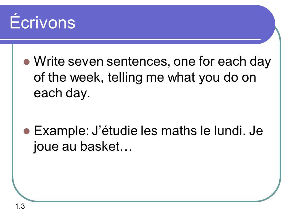 Écrivons Write seven sentences, one for each day of the week, telling me what you do on each day.