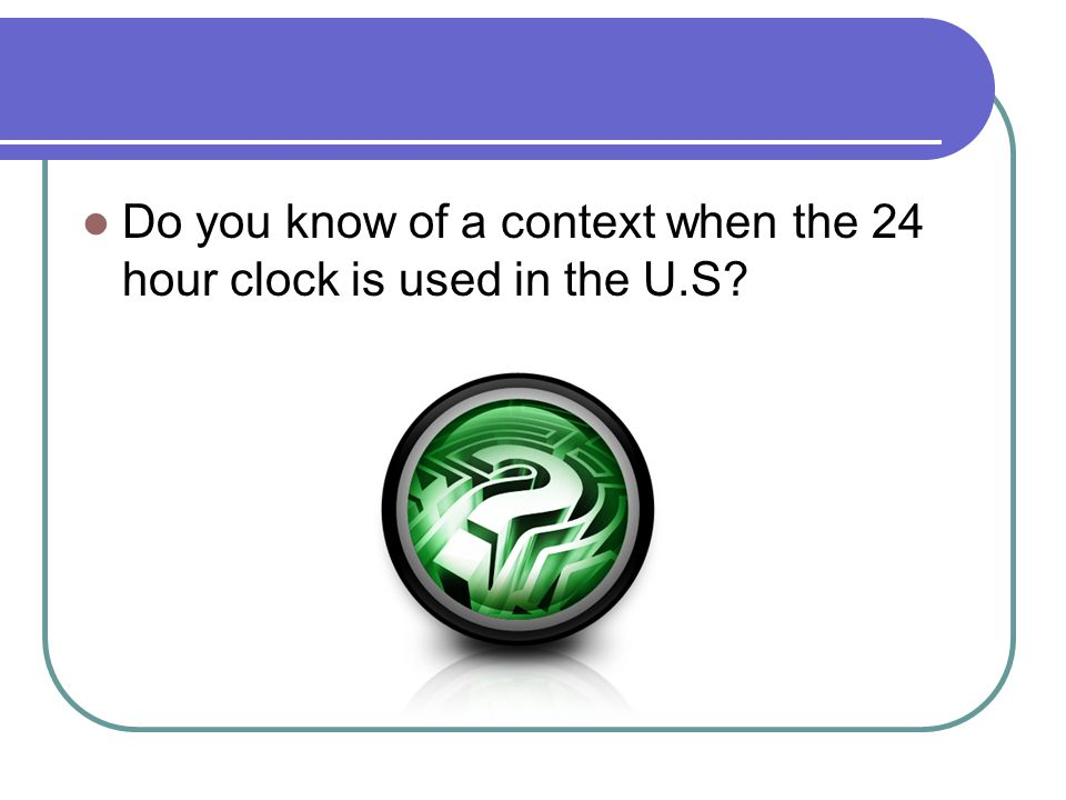 Do you know of a context when the 24 hour clock is used in the U.S