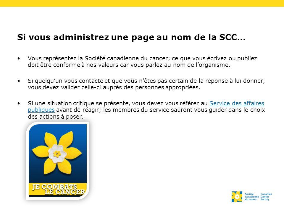 Si vous administrez une page au nom de la SCC… Vous représentez la Société canadienne du cancer; ce que vous écrivez ou publiez doit être conforme à nos valeurs car vous parlez au nom de l'organisme.