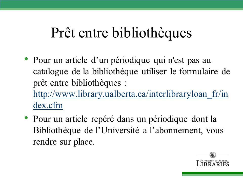 Prêt entre bibliothèques Pour un article d'un périodique qui n est pas au catalogue de la bibliothèque utiliser le formulaire de prêt entre bibliothèques : http://www.library.ualberta.ca/interlibraryloan_fr/in dex.cfm http://www.library.ualberta.ca/interlibraryloan_fr/in dex.cfm Pour un article repéré dans un périodique dont la Bibliothèque de l'Université a l'abonnement, vous rendre sur place.