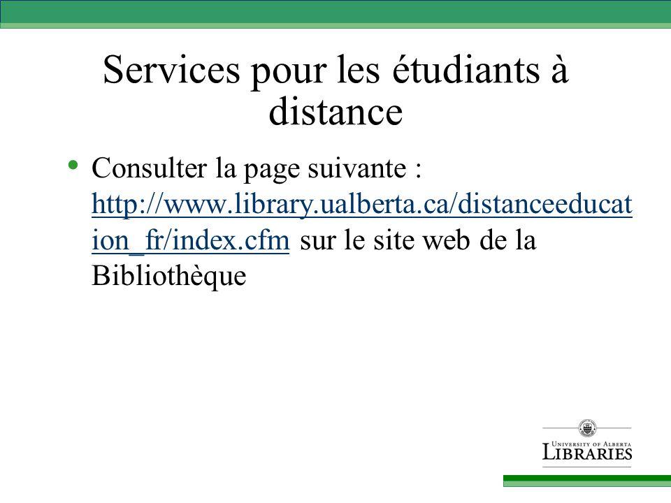 Services pour les étudiants à distance Consulter la page suivante : http://www.library.ualberta.ca/distanceeducat ion_fr/index.cfm sur le site web de la Bibliothèque http://www.library.ualberta.ca/distanceeducat ion_fr/index.cfm