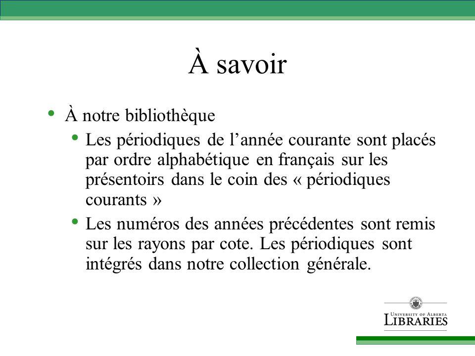 À savoir À notre bibliothèque Les périodiques de l'année courante sont placés par ordre alphabétique en français sur les présentoirs dans le coin des « périodiques courants » Les numéros des années précédentes sont remis sur les rayons par cote.