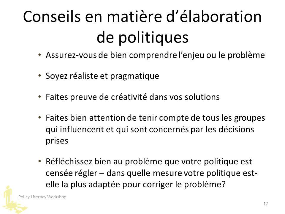 Policy Literacy Workshop 17 Conseils en matière d'élaboration de politiques Assurez-vous de bien comprendre l'enjeu ou le problème Soyez réaliste et p