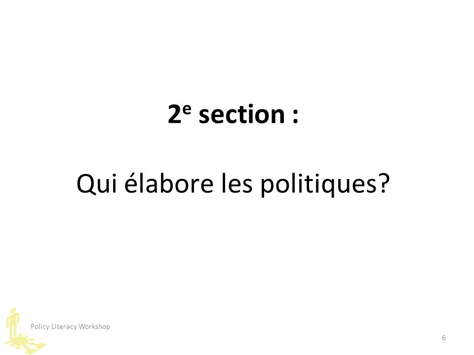 Policy Literacy Workshop 6 2 e section : Qui élabore les politiques?