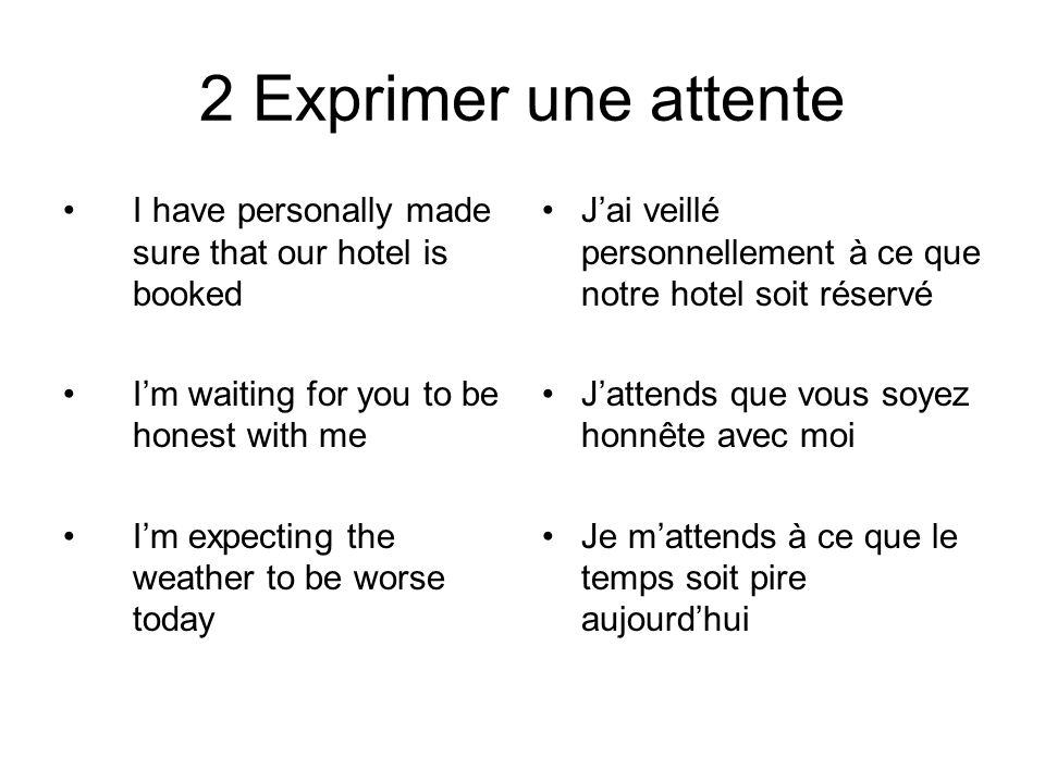 2 Exprimer une attente I have personally made sure that our hotel is booked I'm waiting for you to be honest with me I'm expecting the weather to be w